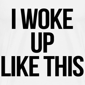 I Woke Up Like This T-Shirts - Men's Premium T-Shirt