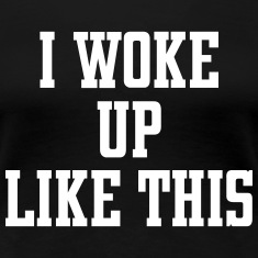 I Woke Up Like This Women's T-Shirts