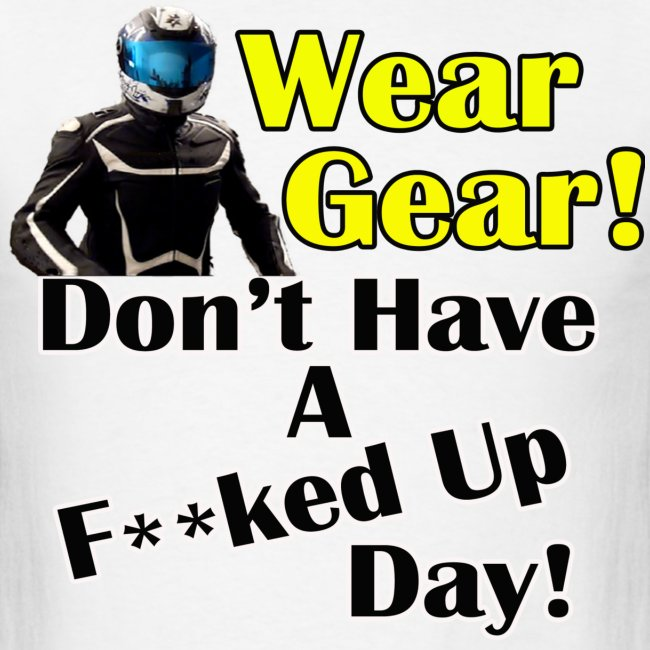 CycleCruza's Wear Your Gear! Don't Have a F**ked Up day! T-Shirt - All Colors!