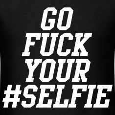 Go Fuck Your Selfie T-Shirts