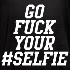 Go Fuck Your Selfie Tanks