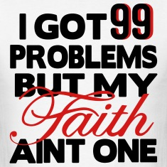 I GOT 99 PROBLEMS BUT MY FAITH AIN'T ONE T-Shirts