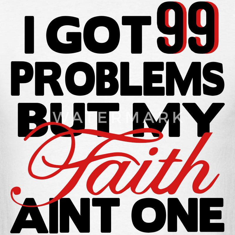 I GOT 99 PROBLEMS BUT MY FAITH AIN'T ONE T-Shirts - Men's T-Shirt