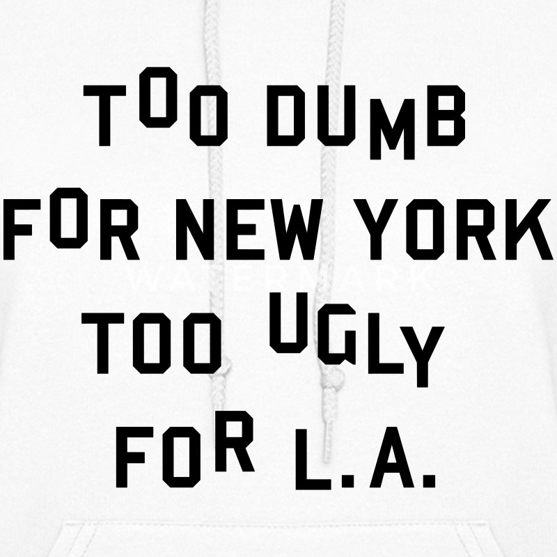 Too dumb for New York too ugly for L.A. Hoodies - Women's Hoodie
