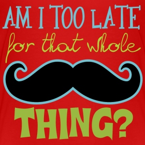 Am I Too Late for that whole Mustache Thing? Baby & Toddler Shirts - Toddler Premium T-Shirt