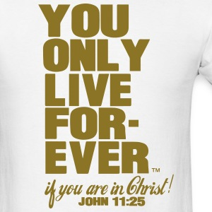 YOU ONLY LIVE FOREVER JOHN 11:25 T-Shirts - Men's T-Shirt