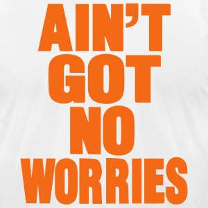 AIN'T GOT NO WORRIES T-Shirts - Men's T-Shirt by American Apparel