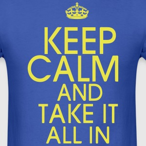 KEEP CALM AND TAKE IT ALL IN - Men's T-Shirt