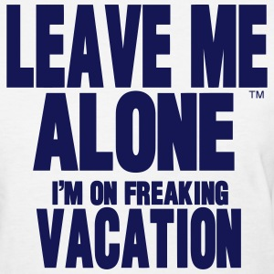 LEAVE ME ALONE I'M ON FREAKING VACATION Women's T-Shirts - Women's T-Shirt