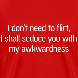 Don't need to flirt. Seduce me with awkwardness T-Shirts - Men's Premium T-Shirt