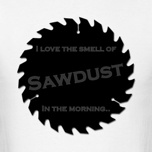 I love the smell of sawdust in the morning - Men's T-Shirt