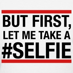 But first, let me take a selfie Women's T-Shirts