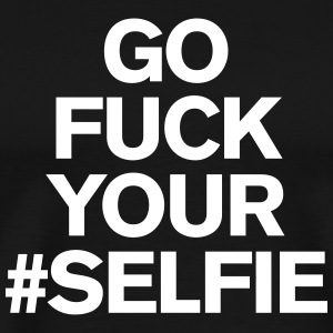 Go fuck your #selfie T-Shirts - Men's Premium T-Shirt