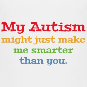 My Autism Might Just Make Me Smarter Than You - Toddler Premium T-Shirt