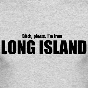 Bitch Please I'm From Long Island Apparel Long Sleeve Shirts - Men's Long Sleeve T-Shirt by Next Level