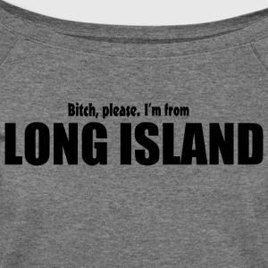 Bitch Please I'm From Long Island Apparel Long Sleeve Shirts - Women's Wideneck Sweatshirt