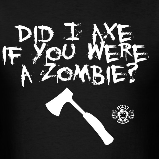 Did I axe if you were a zombie?