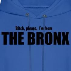 Bitch Please I'm From The Bronx Apparel Hoodies