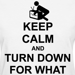 Keep Calm and Turn Down For What - Women's T-Shirt