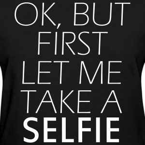 Ok, but first let me take a selfie Women's T-Shirts - Women's T-Shirt