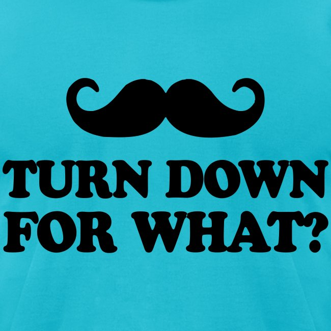 Mustache Turn Down For What?