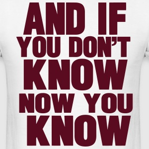 AND IF YOU DON'T KNOW NOW YOU KNOW - Men's T-Shirt