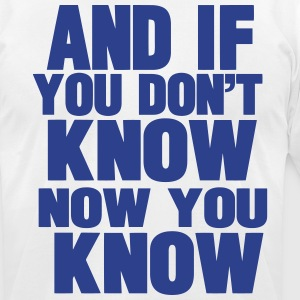 AND IF YOU DON'T KNOW NOW YOU KNOW T-Shirts - Men's T-Shirt by American Apparel