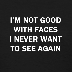 I'm Not Good With Faces I Never Want to See Again - Women's T-Shirt