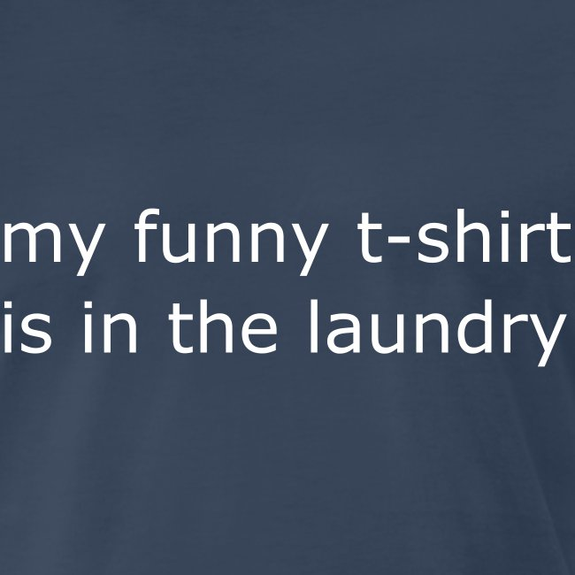my funny t-shirt is in the laundry