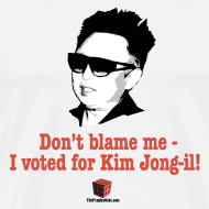 Design ~ Don't blame me - I voted for Kim Jung-il