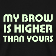 Design ~ My Brow is Higher Than Yours (black with glow-in-the-dark text)