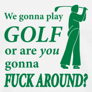 Design ~ We gonna play GOLF or are YOU gonna FUCK AROUND? (white)