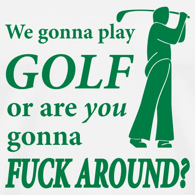 We gonna play GOLF or are YOU gonna FUCK AROUND? (white)