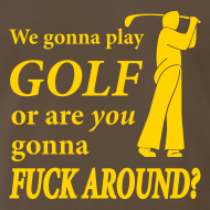 Design ~ We gonna play GOLF or are YOU gonna FUCK AROUND? (chocolate)