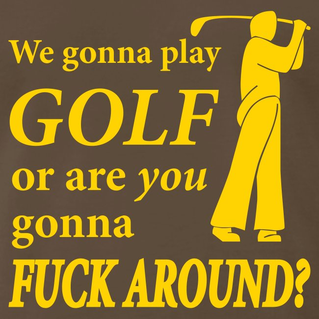 We gonna play GOLF or are YOU gonna FUCK AROUND? (chocolate)