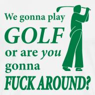 Design ~ We gonna play GOLF or are YOU gonna FUCK AROUND? (white XXXL)