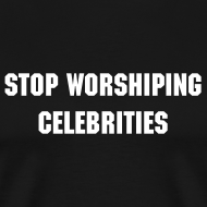 Design ~ STOP WORSHIPING CELEBRITIES