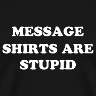 Design ~ MESSAGE SHIRTS ARE STUPID