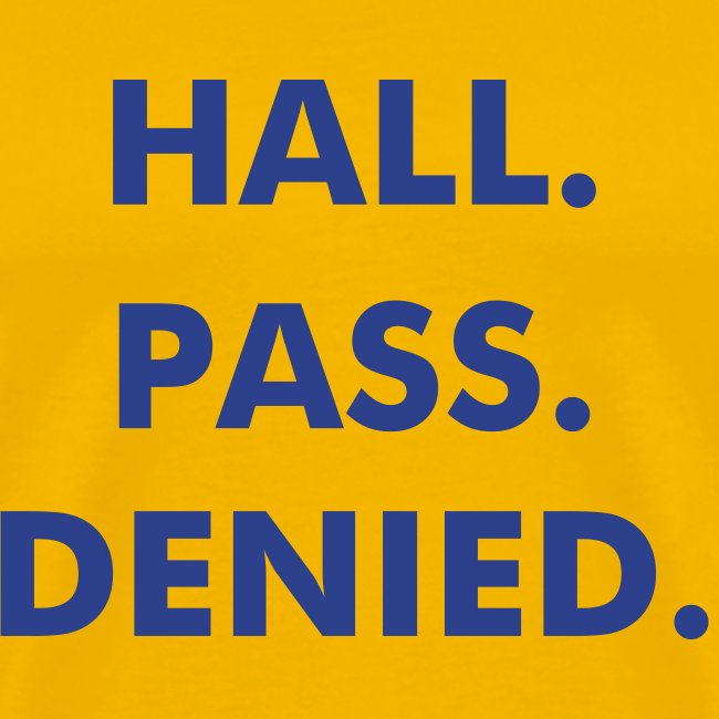 Hall. Pass. Denied. Yellow.