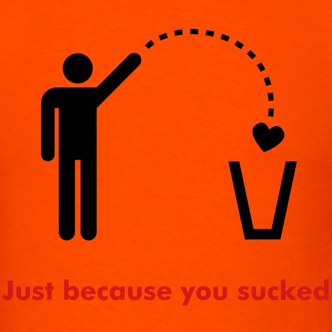 """""""just because you sucked"""" Orange T"""