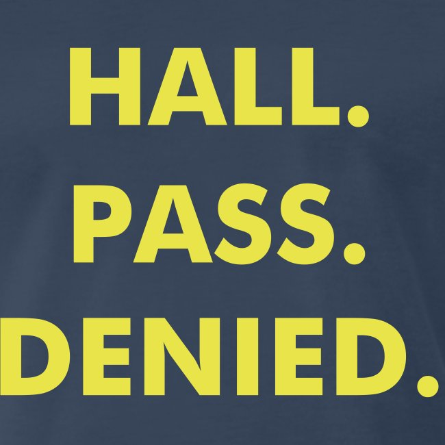 Hall. Pass. Denied.