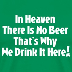 In Heaven There Is No Beer...