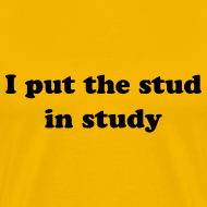 Design ~ I PUT THE STUD IN STUDY T-Shirt