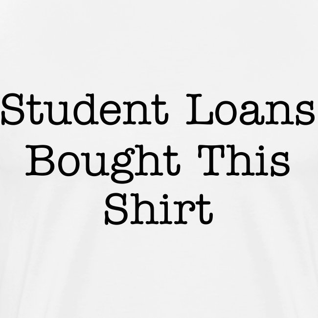 Student Loans Bought This Shirt