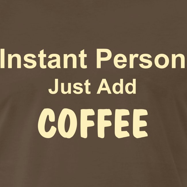 Instant Person Just Add COFFEE