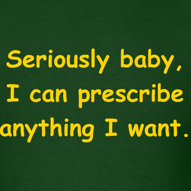 Seriously baby, I can prescribe anything I want.