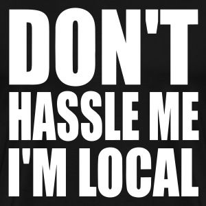 Black Don't Hassle Me I'm Local Men - Men's Premium T-Shirt