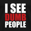 I see dumb people - Men's Premium T-Shirt