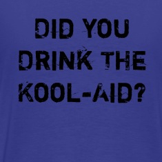 Did you drink the kool-aid?