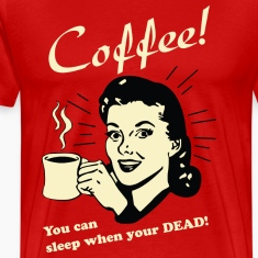 Coffee - You can sleep when your DEAD!